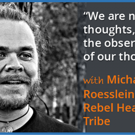 """We are not our thoughts, we are the observations of our thoughts"" – with Michael Roesslein of the Rebel Health Tribe"