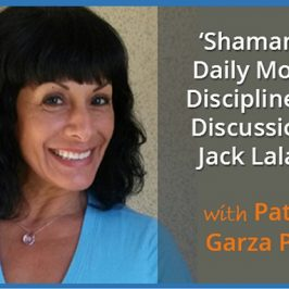 Shamanism, Daily Morning Disciplines and Discussions of Jack Lalanne with Patricia Garza Pinto