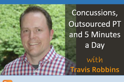 Concussions, Outsourced PT and 5 Minutes a Day with Travis Robbins